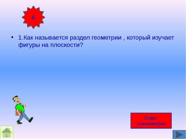 1.Как называется раздел геометрии , который изучает фигуры на плоскости? 6 О...