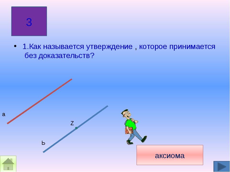 1.Как называется утверждение , которое принимается без доказательств? 3 а акс...