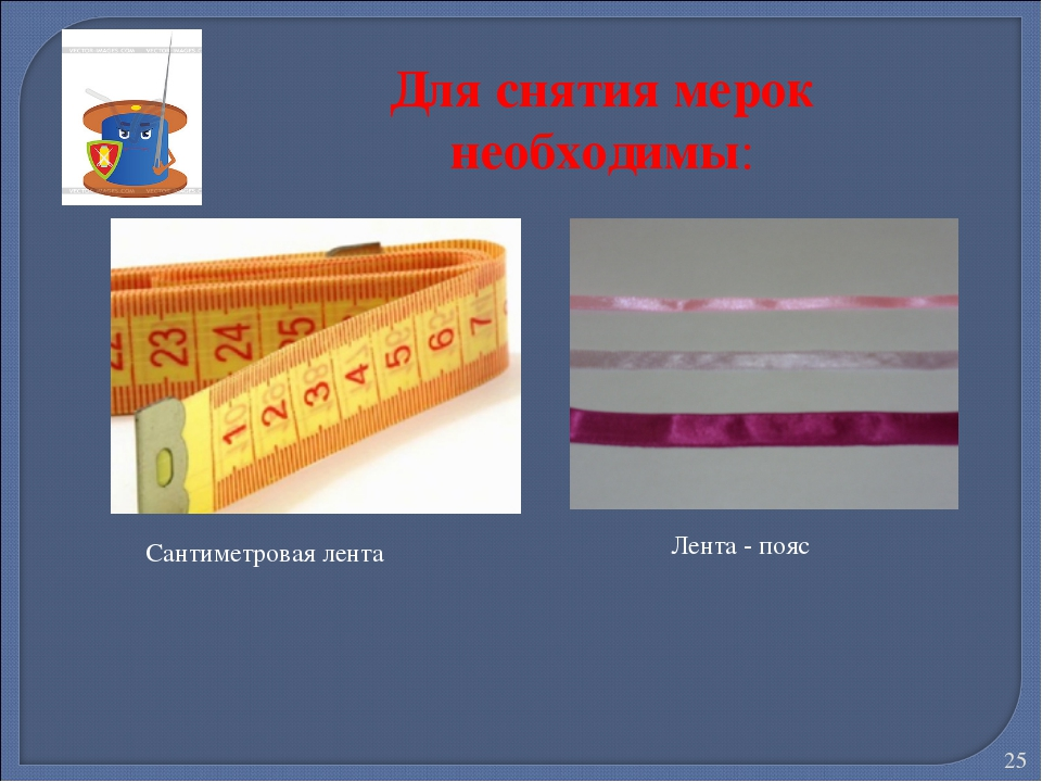 Для снятия мерок необходимы: Сантиметровая лента Лента - пояс *