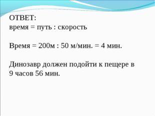 ОТВЕТ: время = путь : скорость Время = 200м : 50 м/мин. = 4 мин. Динозавр дол
