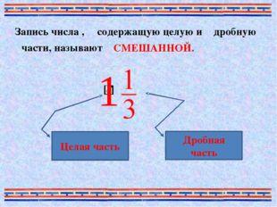 Запись числа , содержащую целую и дробную части, называют СМЕШАННОЙ. Целая ча