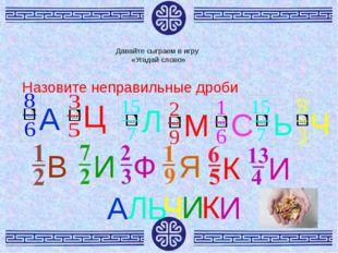 Давайте сыграем в игру «Угадай слово» Назовите неправильные дроби А А Ц Л Л М