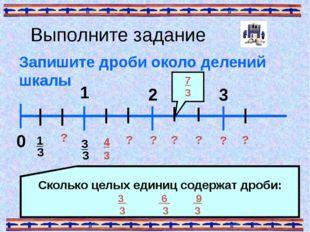 Выполните задание Запишите дроби около делений шкалы 0 1 3 ? Сколько целых ед