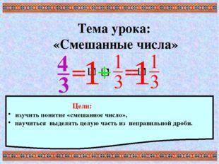 Тема урока: «Смешанные числа» Цели: изучить понятие «смешанное число», научит