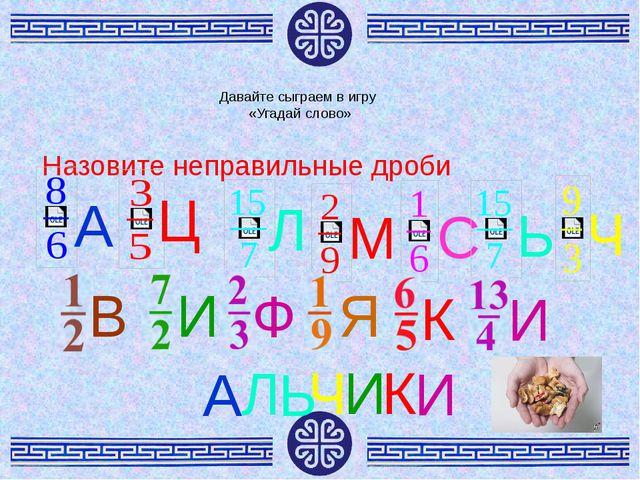 Давайте сыграем в игру «Угадай слово» Назовите неправильные дроби А А Ц Л Л М...