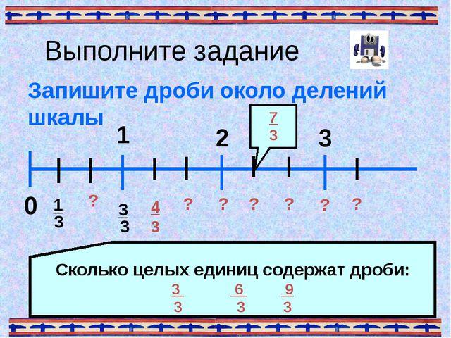 Выполните задание Запишите дроби около делений шкалы 0 1 3 ? Сколько целых ед...