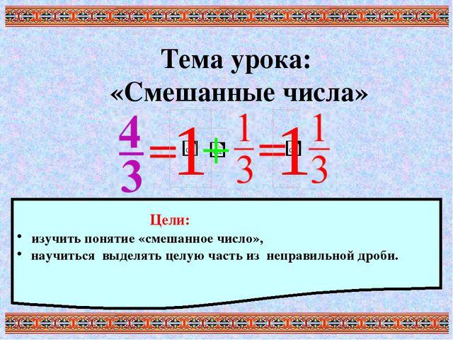 Тема урока: «Смешанные числа» Цели: изучить понятие «смешанное число», научит...