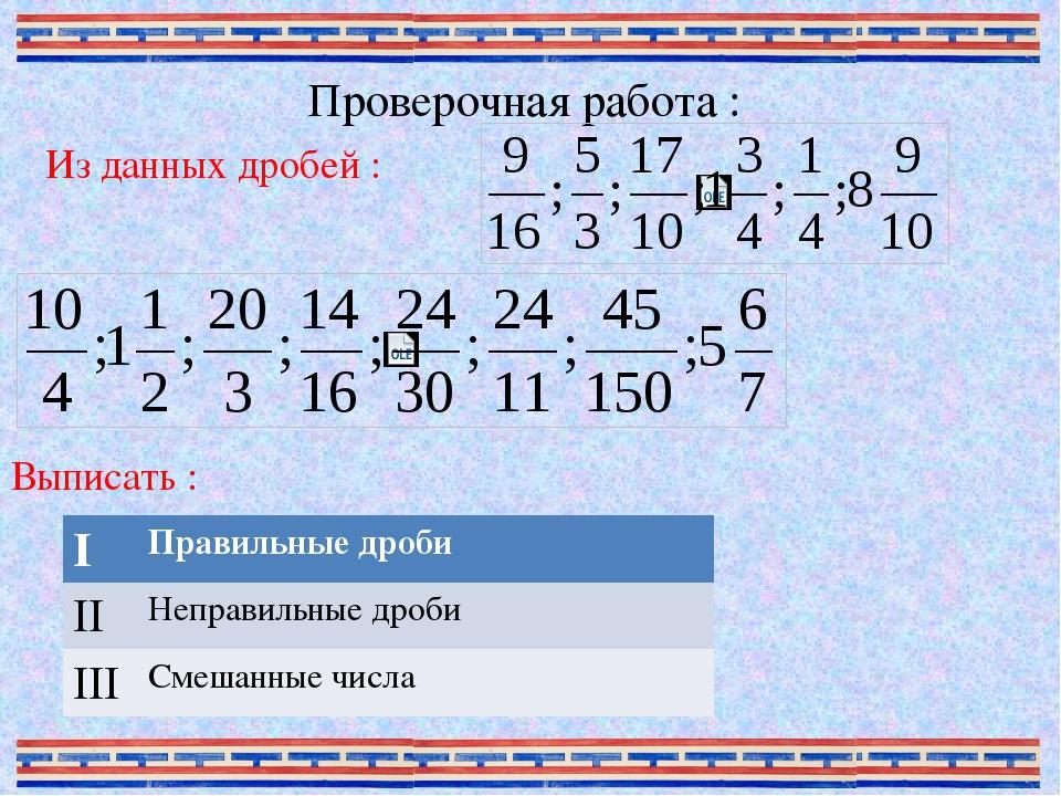Проверочная работа : Из данных дробей : Выписать : I Правильные дроби II Непр...