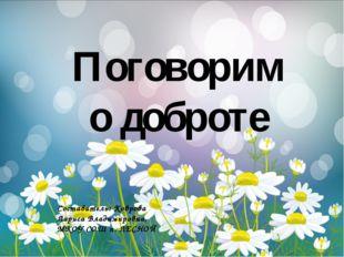 Составитель: Коврова Лариса Владимировна, МКОУ СОШ п. ЛЕСНОЙ Поговорим о доб