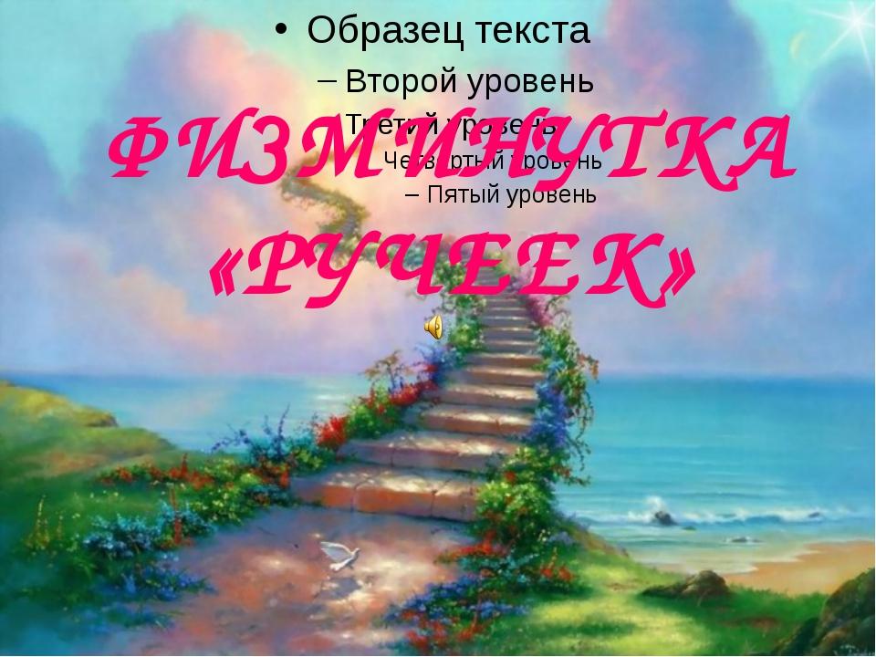 ФИЗМИНУТКА «РУЧЕЕК»