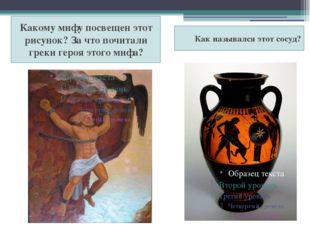 Какому мифу посвещен этот рисунок? За что почитали греки героя этого мифа? Ка