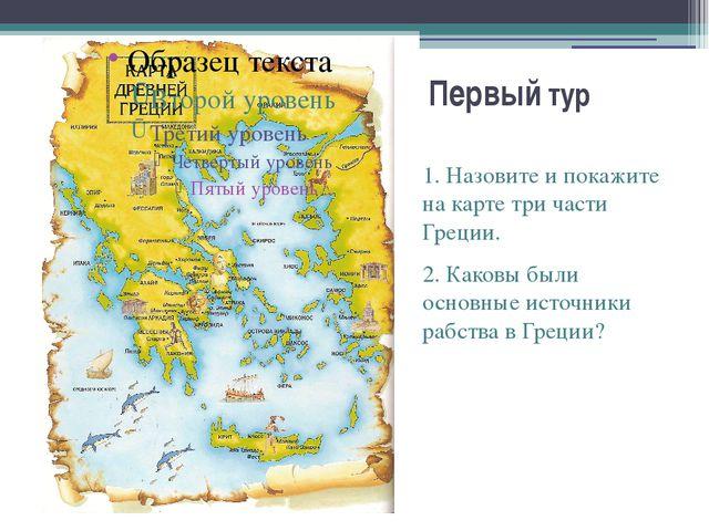Первый тур 1. Назовите и покажите на карте три части Греции. 2. Каковы были о...