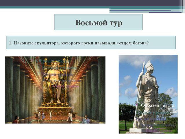 1. Назовите скульптора, которого греки называли «отцом богов»? Восьмой тур