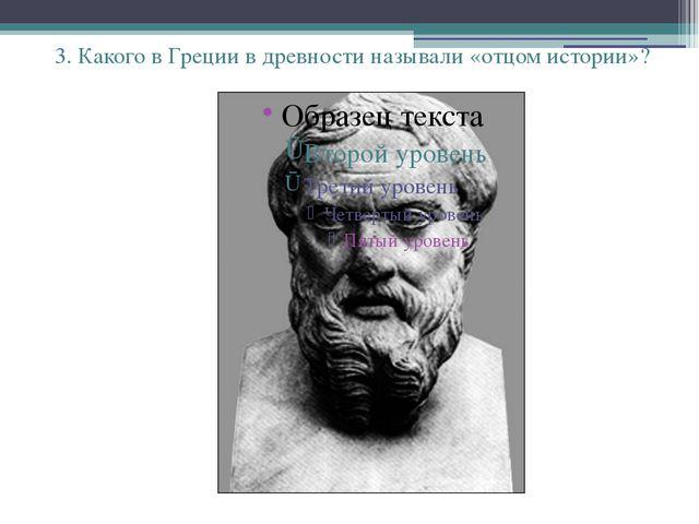 3. Какого в Греции в древности называли «отцом истории»?