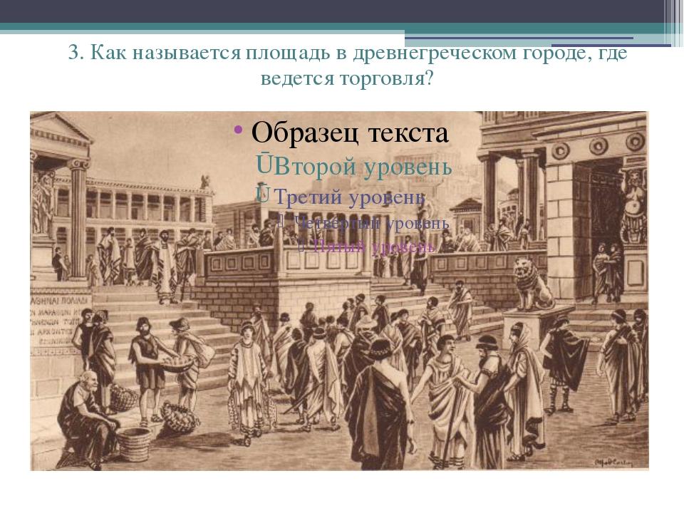 3. Как называется площадь в древнегреческом городе, где ведется торговля?