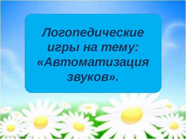 Логопедические игры на тему: «Автоматизация звуков». FokinaLida.75@mail.ru
