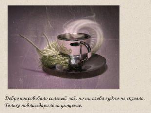 Добро попробовало соленый чай, но ни слова худого не сказало. Только поблагод