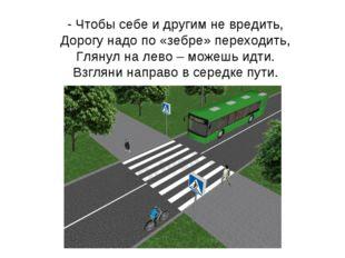 - Чтобы себе и другим не вредить, Дорогу надо по «зебре» переходить, Глянул н