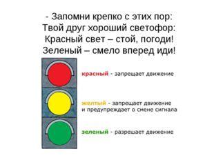 - Запомни крепко с этих пор: Твой друг хороший светофор: Красный свет – стой,