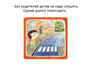 - Без родителей детям не надо спешить Одним дорогу переходить.