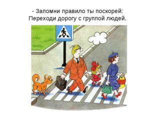 - Запомни правило ты поскорей: Переходи дорогу с группой людей.