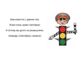 Вам известно с давних пор: Всем очень нужен светофор! И потому мы долго не р
