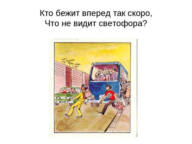 Кто бежит вперед так скоро, Что не видит светофора?