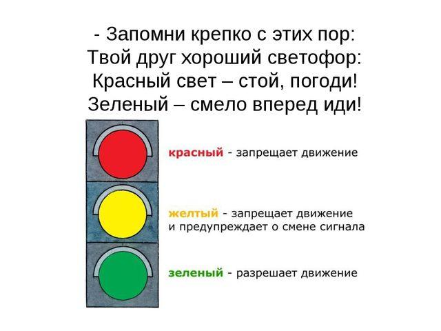 - Запомни крепко с этих пор: Твой друг хороший светофор: Красный свет – стой,...