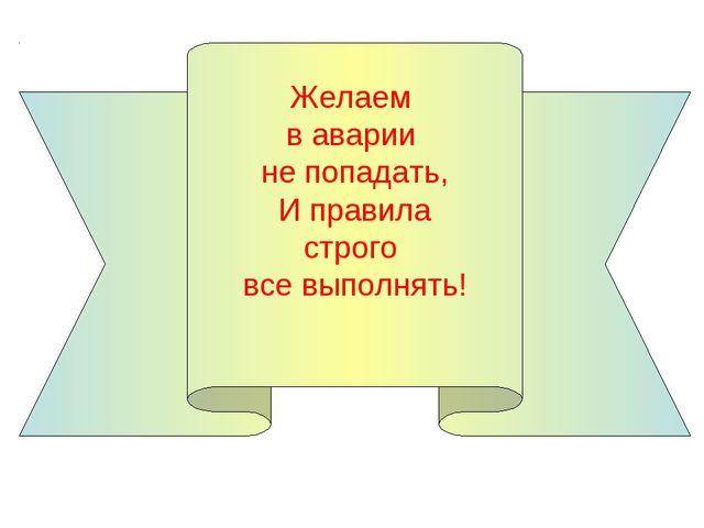 Желаем в аварии не попадать, И правила строго все выполнять!