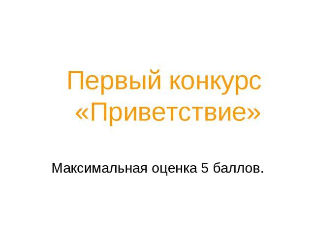 Первый конкурс «Приветствие» Максимальная оценка 5 баллов.