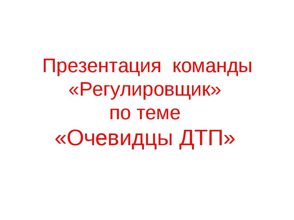Презентация команды «Регулировщик» по теме «Очевидцы ДТП»