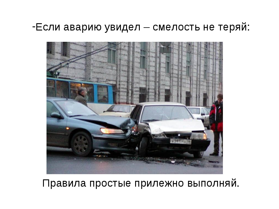 Если аварию увидел – смелость не теряй: Правила простые прилежно выполняй.