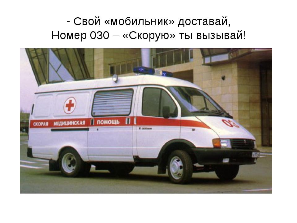 - Свой «мобильник» доставай, Номер 030 – «Скорую» ты вызывай!
