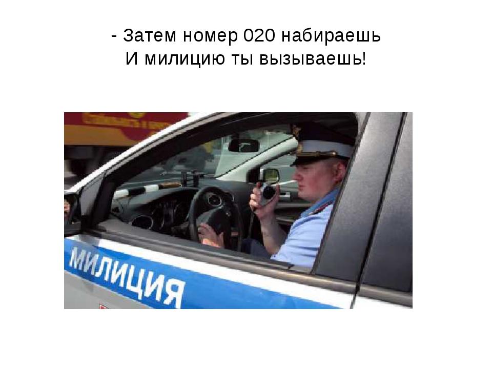 - Затем номер 020 набираешь И милицию ты вызываешь!
