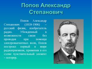 Попов Александр Степанович (1859-1906) – русский физик, изобретатель радио.