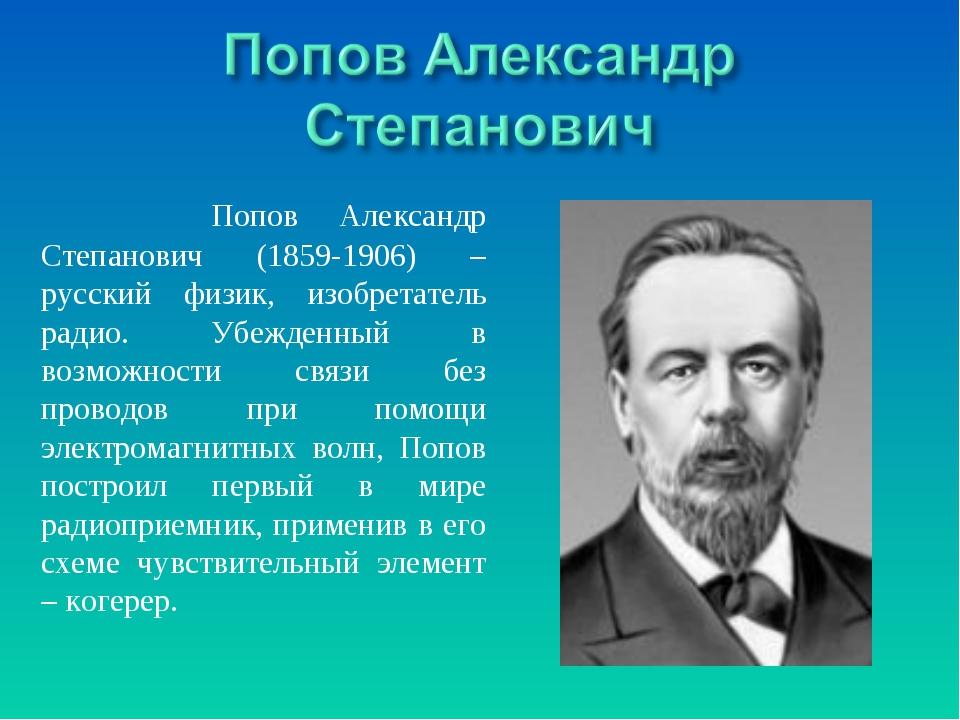 Попов Александр Степанович (1859-1906) – русский физик, изобретатель радио....