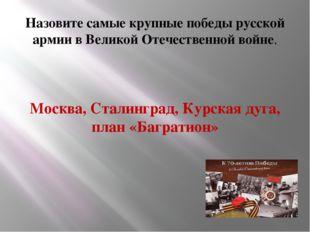 Назовите самые крупные победы русской армии в Великой Отечественной войне. М