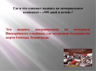 Где и что означает надпись на мемориальном комплексе – «900 дней и ночей»? Э