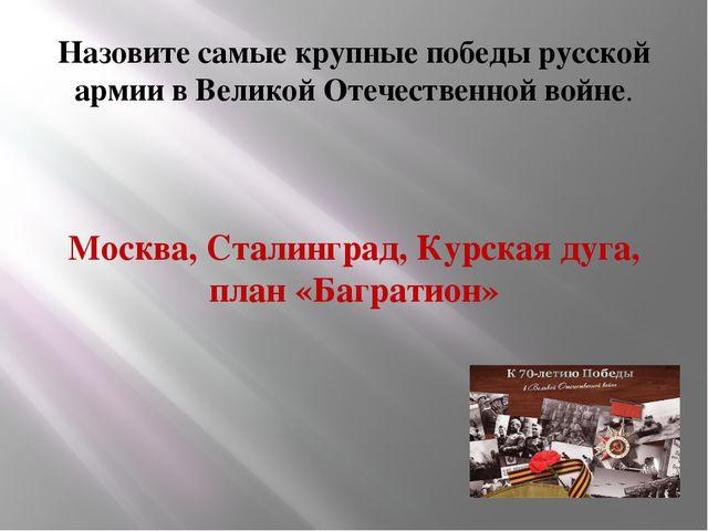 Назовите самые крупные победы русской армии в Великой Отечественной войне. М...
