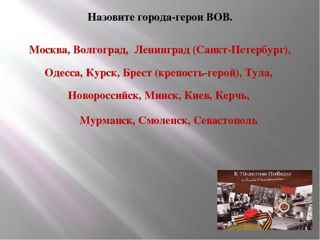 Назовите города-герои ВОВ. Москва, Волгоград, Ленинград (Санкт-Петербург), О...