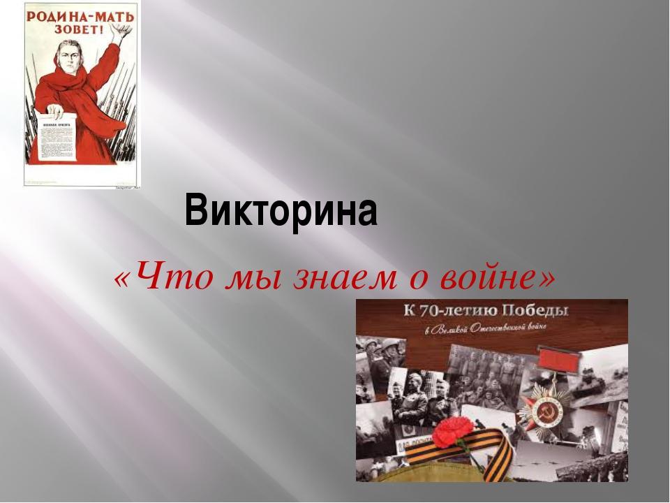 Викторина «Что мы знаем о войне»
