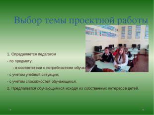Выбор темы проектной работы 1. Определяется педагогом - по предмету; - в соот