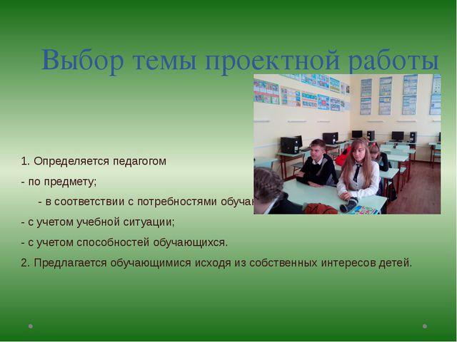 Выбор темы проектной работы 1. Определяется педагогом - по предмету; - в соот...