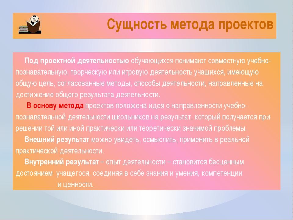 Сущность метода проектов Под проектной деятельностью обучающихся понимают сов...