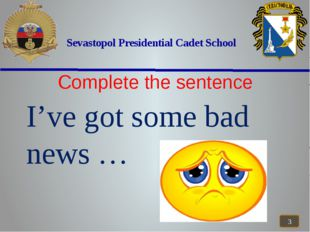 Sevastopol Presidential Cadet School Complete the sentence I've got some bad