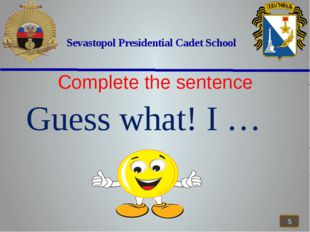 Sevastopol Presidential Cadet School Complete the sentence Guess what! I …