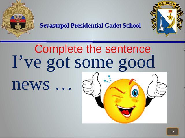Sevastopol Presidential Cadet School Complete the sentence I've got some goo...