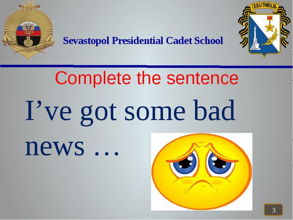Sevastopol Presidential Cadet School Complete the sentence I've got some bad...
