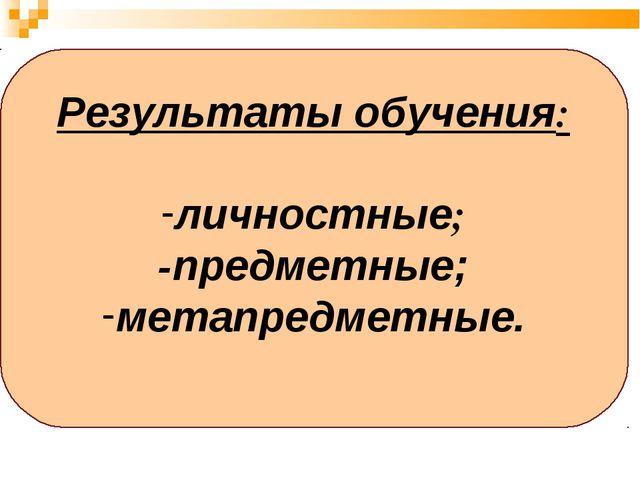 Результаты обучения: личностные; -предметные; метапредметные.