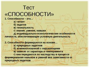 Тест «СПОСОБНОСТИ» 1. Способности – это… а) талант б) задатки в) гениальн